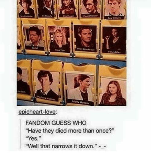 """Love, Memes, and Guess: epicheart-love:  FANDOM GUESS WHO  """"Have they died more than once?""""  """"Yes.""""  """"Well that narrows it down.""""-"""
