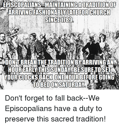 Church, Fall, and Fashion: EPISCOPALANS MAINTAINING ATRADITION  OF  ARRIVING FASHIONABLY LATE FOR CHURCH  SINCE 1789  TO BED ON SATURDAY Don't forget to fall back--We Episcopalians have a duty to preserve this sacred tradition!