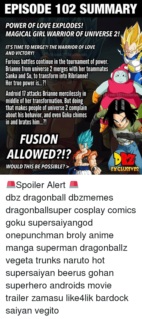 """Android, Anime, and Broly: EPISODE 102 SUMMARY  POWER OF LOVE EXPLODES!  MAGICAL GIRL WARRIOR OF UNIVERSE 2!  IT'S TIME TO MERGE?!THE WARRIOR OF LOVE  AND VICTORY!  FB.COIDABSZexclusives  Furious battles continue in the tournament of power.  Brianne from universe 2 merges with her teammates  Sanka and Su, to transform into Ribrianne!  Her true power i..""""  Android 17 attacks Brianne mercilessly in  midle of her transformation. But doing  that makes people of universe 2 complain  about his behavior, and even Goku chimes  in and brates him...!  B.com/DBZexclusive  FUSION  ALLOWED?!?  212  WOULD THIS BE POSSIBLE?>  EXCLUSIVES 🚨Spoiler Alert 🚨 ━━━━━━━━━━━━━━━━━━━━━ dbz dragonball dbzmemes dragonballsuper cosplay comics goku supersaiyangod onepunchman broly anime manga superman dragonballz vegeta trunks naruto hot supersaiyan beerus gohan superhero androids movie trailer zamasu like4lik bardock saiyan vegito"""