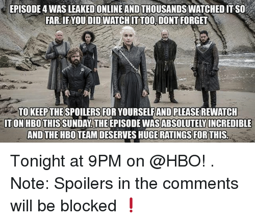 Hbo, Memes, and 🤖: EPISODE 4 WAS LEAKED ONLINE AND THOUSANDSWATCHED IT SO  FAR. IF YOU DID WATCHIT TOO.DONT FORGET  TOKEEP THESPOILERS FOR YOURSELFAND PLEASE REWATCH  ITON HBO THISSUNDAY.THEEPISODEWASABSOLUTELY INCREDIBLE  AND THEHBOTEAM DESERVES HUGE  RATINGS FOR THIS Tonight at 9PM on @HBO! . Note: Spoilers in the comments will be blocked ❗️