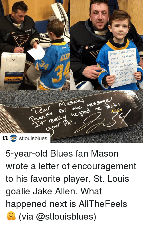 Sports, St Louis, and Pnc: ePNC  AUGH  S Stlouisblues  We  PNC  Messe  ne  Dear Jake Allen,  favor  you are my  player hope  you win tonight  can  I know you  Youre  rea  D ON  veim  EN 5-year-old Blues fan Mason wrote a letter of encouragement to his favorite player, St. Louis goalie Jake Allen. What happened next is AllTheFeels 🤗 (via @stlouisblues)