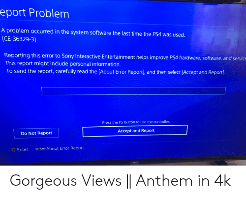 Ps4, Sony, and Gorgeous: eport Problem  A problem occurred in the system software the last time the PS4 was used.  (CE-36329-3)  Reporting this error to Sony Interactive Entertainment helps improve PS4 hardware, software, and service  This report might include personal information.  To send the report, carefully read the [About Error Report], and then select [Accept and Report.  Press the PS button to use the controller.  Accept and Report  Do Not Report  OEnter  OPTIONS About Error Report  LG Gorgeous Views || Anthem in 4k