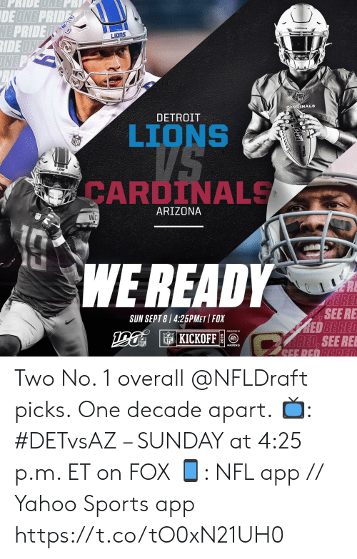 Detroit, Detroit Lions, and Memes: EPRIDEONE  DE ONE PRIDES  ME PRIDE  IDEON  DNE P  LIONS  RDINALS  DETROIT  LIONS  CARDINALS  ARIZONA  WC  WE READY  ERE  BE REE  B,SEE RE  RED BE RED  ARED. SEE RE  SUN SEPT 8 4:25PMET FOX  NFL KICKOFF  NFL  MADDEN Two No. 1 overall @NFLDraft picks. One decade apart.  📺: #DETvsAZ – SUNDAY at 4:25 p.m. ET on FOX 📱: NFL app // Yahoo Sports app https://t.co/tO0xN21UH0