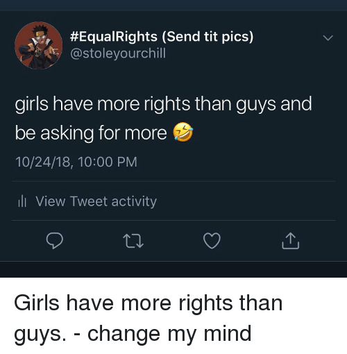 Girls, Dank Memes, and Change:  #Equa!Rights (Send tit pics)  @stoleyourchill  girls have more rights than guys and  be asking for more  10/24/18, 10:00 PM  ll View Tweet activity Girls have more rights than guys. - change my mind