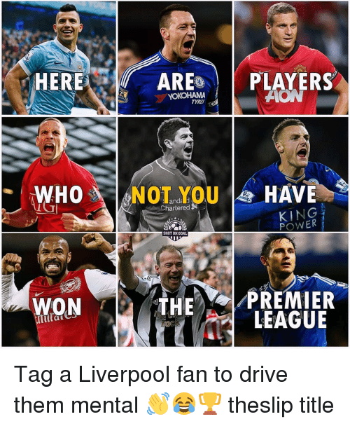 Memes, Premier League, and Liverpool F.C.: ER  ARES | | PLAYERS  YOKOHAMA  TYRES  WHONOTYOUHAVE  hartered  KING  POWER  SHOT ON GORL  WON  THE OI-PREMIER  'LEAGUE  Git Tag a Liverpool fan to drive them mental 👋😂🏆 theslip title