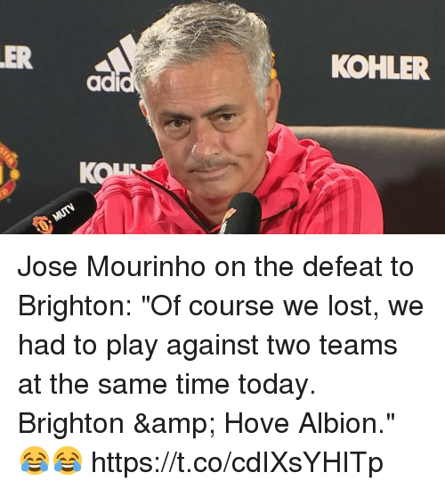 "Soccer, Lost, and Kohler: ER  KOHLER  ad  KON Jose Mourinho on the defeat to Brighton:   ""Of course we lost, we had to play against two teams at the same time today. Brighton & Hove Albion."" 😂😂 https://t.co/cdIXsYHITp"
