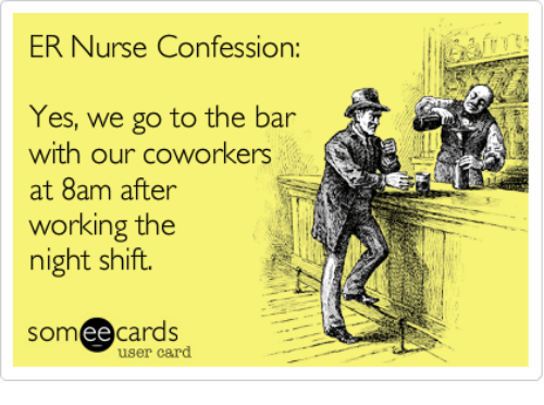 Memes, Coworkers, and Nursing: ER Nurse Confession:  Yes, we go to the bar  with our coworkers  A  at 8am after  working the  night shift.  ee  cards  user card
