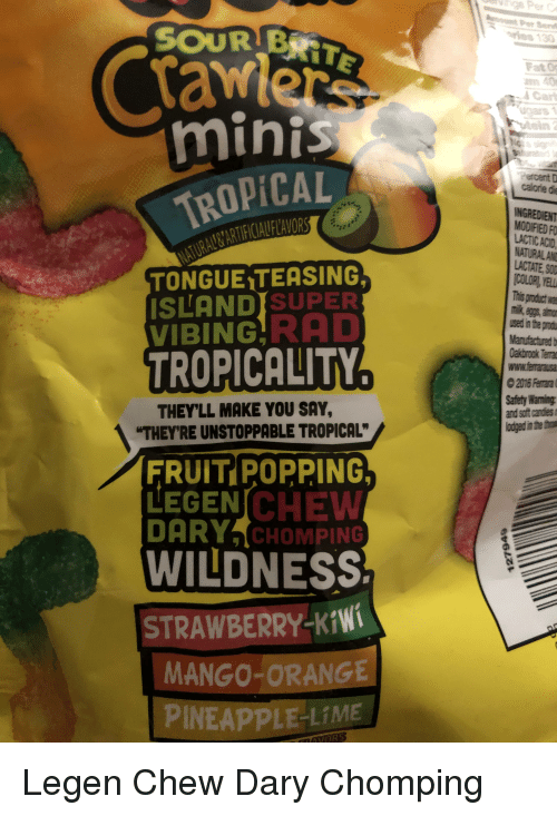 """Mango, Orange, and Terra: er Sen  SOUR BRIT  Crawers  an 40  ACart  minis  Percent  calorie d  TROPICAL  LACTIC ACID  NATURAL AND  LACTATE, SOD  COLORI, YELL  his product wa  TONGUE TEASING  SLANDISUPER  VIBING RAD  TROPICALITY  sed in the prod  Manufacturedb  Oakbrook Terra  www.ferrarausa  2016 Ferrara  Safety Warning  and soft candies  odged in the th  THEY'LL MAKE YOU SAY,  """"THEYRE UNSTOPPABLE TROPICAL""""  FRUIT POPPING  LEGENICHEW  DARY CHOMPING  WILDNESS  STRAWBERRY-Kiwi  MANGO-ORANGE  INEAPPLE-LIME"""