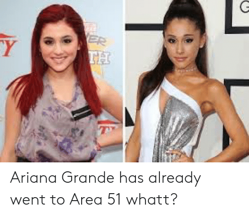 Ariana Grande, Area 51, and Ariana: ER  TH  Y Ariana Grande has already went to Area 51 whatt?