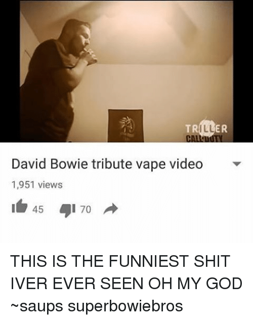 Image of: Youtube David Bowie God And Memes Er Tr Ill David Bowie Tribute Vape Video Meme Er Tr Ill David Bowie Tribute Vape Video 1951 Views 45 70 This Is