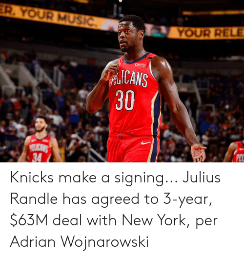 New York Knicks, Music, and New York: ER. YOUR MUSIĆ.  YOUR RELE.  ICANS  30  LICANS  34  PEL Knicks make a signing...  Julius Randle has agreed to 3-year, $63M deal with New York, per Adrian Wojnarowski