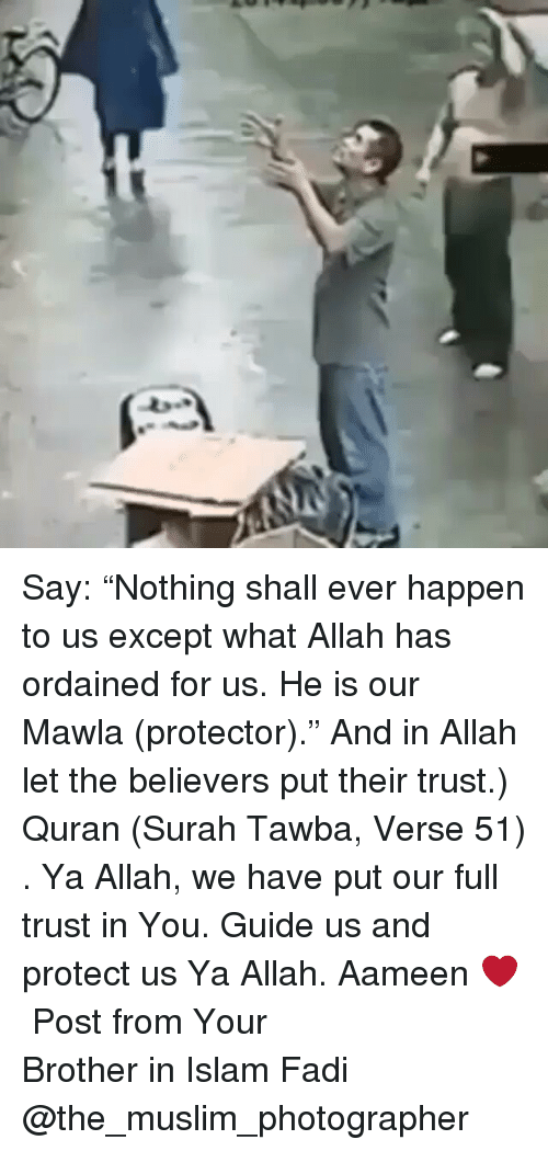 """Memes, Quran, and 🤖: er1  ed Say: """"Nothing shall ever happen to us except what Allah has ordained for us. He is our Mawla (protector)."""" And in Allah let the believers put their trust.) Quran (Surah Tawba, Verse 51) . Ya Allah, we have put our full trust in You. Guide us and protect us Ya Allah. Aameen ❤️ ▃▃▃▃▃▃▃▃▃▃▃▃▃▃▃▃▃▃▃▃ Post from Your Brother in Islam Fadi @the_muslim_photographer"""