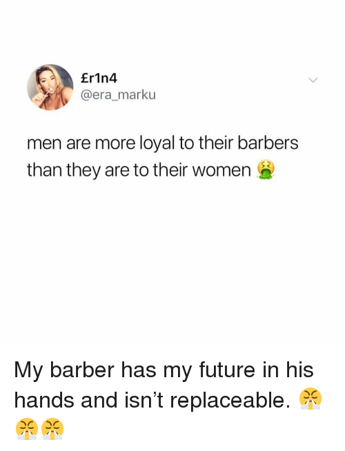Barber, Future, and Memes: Er1n4  @era_marku  men are more loyal to their barbers  than they are to their women My barber has my future in his hands and isn't replaceable. 😤😤😤