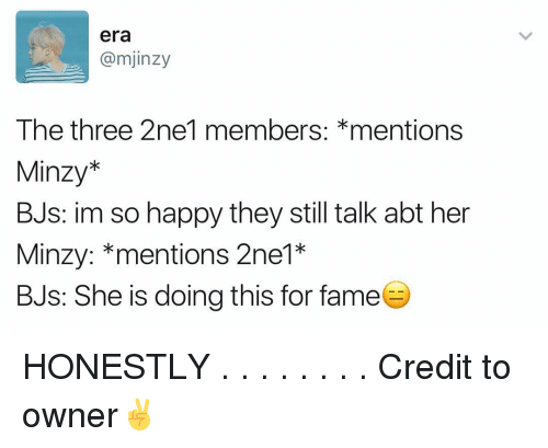 Memes, Happy, and 2ne1: era  @mjinzy  The three 2ne1 members  mentions  Minzy  BJs: im so happy they still talk abt her  Minzy: mentions 2ne1*  BJs: She is doing this for fame HONESTLY . . . . . . . . Credit to owner✌
