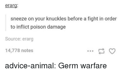 Advice, Tumblr, and Animal: erarg  sneeze on your knuckles before a fight in order  to inflict poison damage  Source: erarg  14,778 notes advice-animal:  Germ warfare