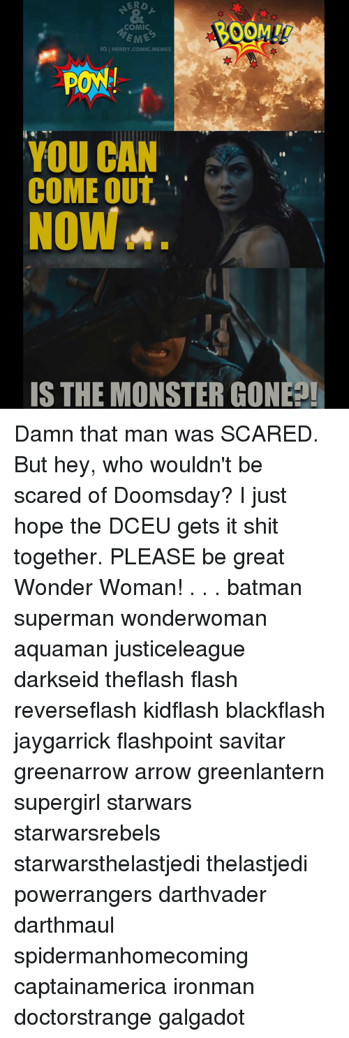 Memes, Wonder Woman, and Darkseid: ERb  COMIC  EME  IG INERDY COMIC. MEMES  PONNI  YOU CAN  COME OUT  NOW A.  IS THE MONSTER CONE Damn that man was SCARED. But hey, who wouldn't be scared of Doomsday? I just hope the DCEU gets it shit together. PLEASE be great Wonder Woman! . . . batman superman wonderwoman aquaman justiceleague darkseid theflash flash reverseflash kidflash blackflash jaygarrick flashpoint savitar greenarrow arrow greenlantern supergirl starwars starwarsrebels starwarsthelastjedi thelastjedi powerrangers darthvader darthmaul spidermanhomecoming captainamerica ironman doctorstrange galgadot