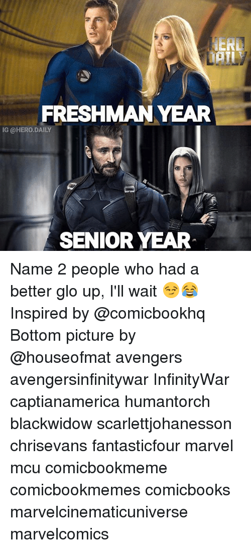Glo Up, Memes, and Avengers: ERD  DAILY  FRESHMANYEAR  G @HERO.DAILY  SENIOR YEAR Name 2 people who had a better glo up, I'll wait 😏😂 Inspired by @comicbookhq Bottom picture by @houseofmat avengers avengersinfinitywar InfinityWar captianamerica humantorch blackwidow scarlettjohanesson chrisevans fantasticfour marvel mcu comicbookmeme comicbookmemes comicbooks marvelcinematicuniverse marvelcomics