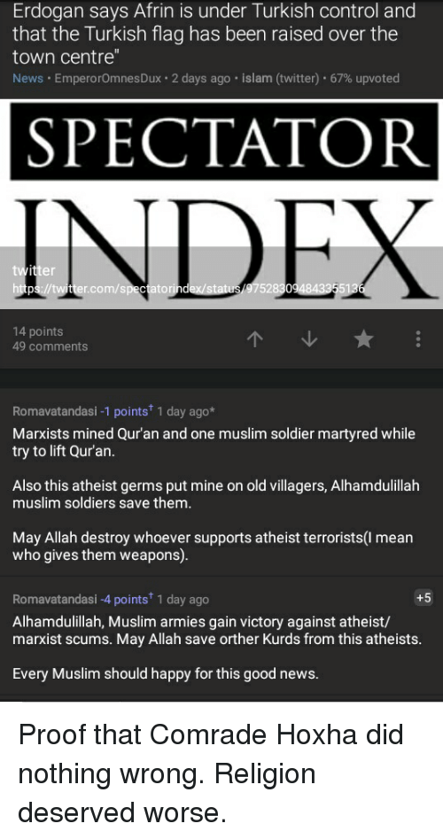 """Muslim, News, and Soldiers: Erdogan says Afrin is under Turkish control and  that the Turkish flag has been raised over the  town centre""""  News . Empero romnesDux . 2 days ago . islam (twitter) . 67% upvoted  SPECTATOR  INDEX  r.com/spectatorin  7528  14 points  49 comments  Romavatandasi -1 points 1 day ago*  Marxists mined Qur'an and one muslim soldier martyred while  try to lift Qur'an.  Also this atheist germs put mine on old villagers, Alhamdulillah  muslim soldiers save them.  May Allah destroy whoever supports atheist terrorists(l mean  who gives them weapons).  Romavatandasi -4 points 1 day ago  Alhamdulillah, Muslim armies gain victory against atheist/  marxist scums. May Allah save orther Kurds from this atheists.  +5  Every Muslim should happy for this good news. Proof that Comrade Hoxha did nothing wrong. Religion deserved worse."""