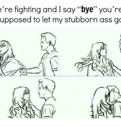 ere fighting and i say bye youre upposed to let 17483613 e're fighting and i say bye you're upposed to let my stubborn ass