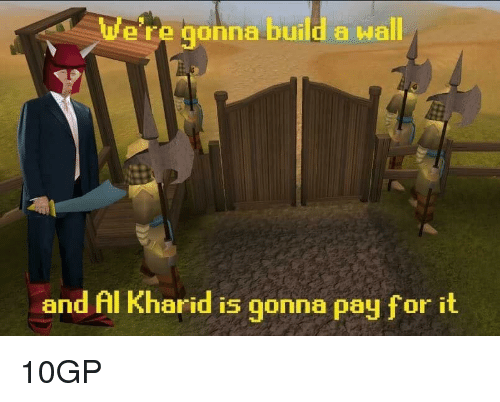 Build A, Build, and For: e're gonna build a wall  and Al Kharid is gonna pay for it <p>10GP</p>