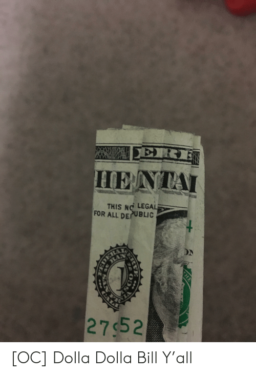 Hentai, San, and All: ERE  HENTAI  THIS NO LEGAL  FOR ALL DECUBLIC  DN  DERAY  IA  27$52  THE  ERVE  SAN F [OC] Dolla Dolla Bill Y'all