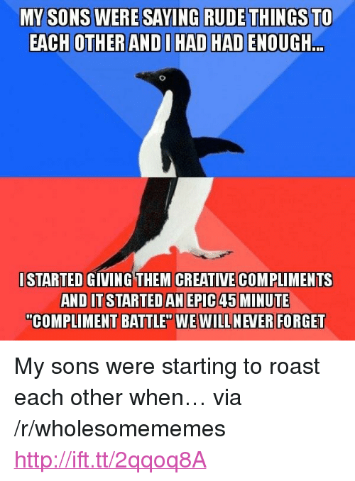 "Roast, Rude, and Http: ERE SAYING RUDE THINGS TO  EACH OTHER ANDI HAD HAD ENOUGH  ..  ISTARTED GIVING THEM CREATIVECOMPLIMENTS  AND IT STARTEDAN EPIC 45 MINUTE  ""COMPLIMENT BATTLE"" WE WILL NEVER FORGET <p>My sons were starting to roast each other when… via /r/wholesomememes <a href=""http://ift.tt/2qqoq8A"">http://ift.tt/2qqoq8A</a></p>"