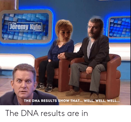 Game of Thrones, Dna, and The The: eremy Kyle  The  THE DNA RESULTS SHOW THAT... WELL, WELL, WELL... The DNA results are in
