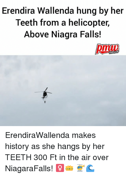 Memes, History, and 🤖: Erendira Wallenda hung by her  Teeth from a helicopter,  Above Niagra Falls!  HIFHOR ErendiraWallenda makes history as she hangs by her TEETH 300 Ft in the air over NiagaraFalls! ♀️👑 🚁🌊