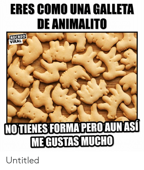 Untitled, Viral, and Eres: ERES COMO UNA GALLETA  DE ANIMALITO  RECREO  VIRAL  NOTIENESFORMA PEROAUNASI  ME GUSTAS MUCHO Untitled