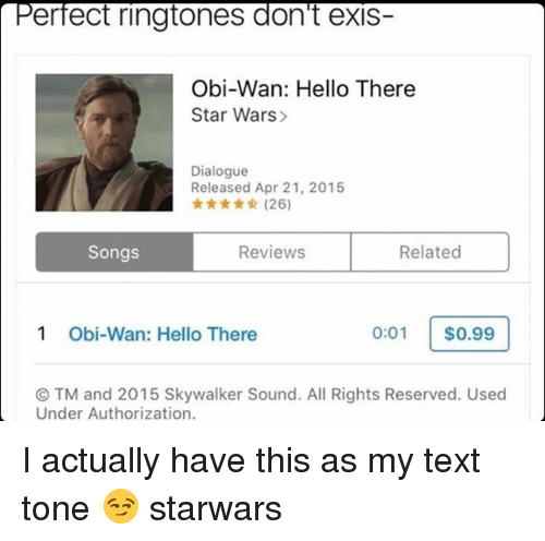 Hello, Memes, and Star Wars: erfect ringtones don't exis-  Obi-Wan: Hello There  Star Wars>  Dialogue  Released Apr 21, 2015  ★ ★☆ (26)  Songs  Reviews  Related  1  Obi-Wan: Hello There  0:01 $0.99  ⓒTM and 2015 Skywalker Sound. All Rights Reserved. Used  Under Authorization. I actually have this as my text tone 😏 starwars