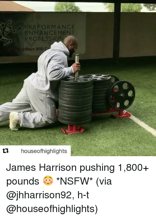 Nsfw, Sports, and James Harrison: ERFORMANCE  ENHANCEMEN  PROFESS  Others Will  t1 houseofhighlights James Harrison pushing 1,800+ pounds 😳 *NSFW* (via @jhharrison92, h-t @houseofhighlights)