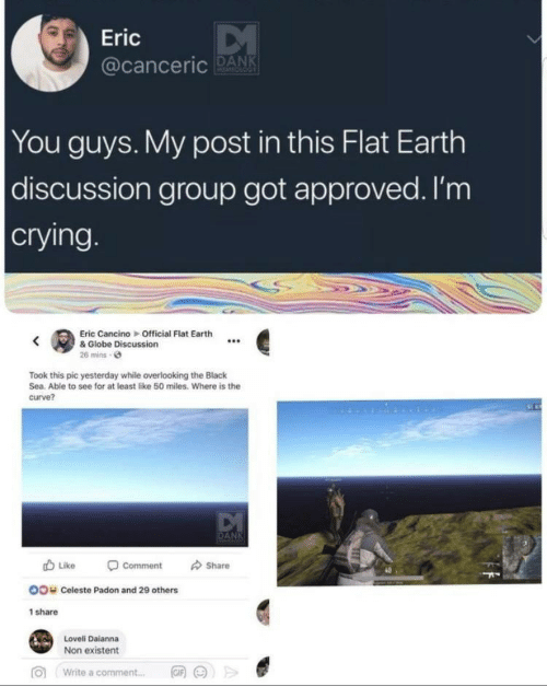 Crying, Curving, and Dank: Eric  acanceric DANK  You guys. My post in this Flat Earth  discussion group got approved. I'm  crying  Eric Cancino Official Flat Earth  e& Globe Discussion  26 mins e  Took this pic yesterday while overlooking the Black  Sea. Able to see for at least like 50 miles. Where is the  curve?  Like -comment share  40  OO  Celeste Padon and 29 others  share  Loveli Daianna  Non existent  >>  向  write a comment