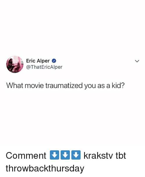 Memes, Tbt, and Movie: Eric Alper  @ThatEricAlper  What movie traumatized you as a kid? Comment ⬇️⬇️⬇️ krakstv tbt throwbackthursday