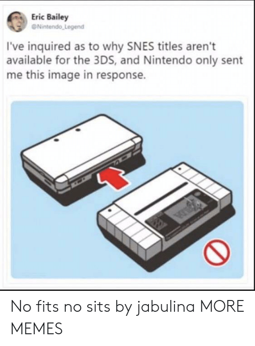 Dank, Memes, and Nintendo: Eric Bailey  eNintendo Legend  I've inquired as to why SNES titles aren't  available for the 3DS, and Nintendo only sent  me this image in response. No fits no sits by jabulina MORE MEMES