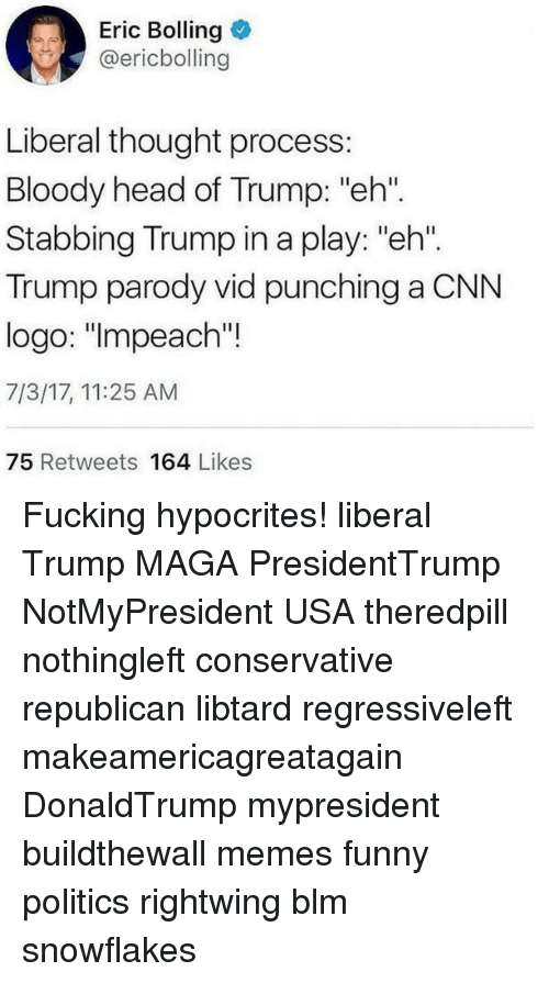 "cnn.com, Fucking, and Funny: Eric Bolling  @ericbolling  Liberal thought process:  Bloody head of Trump: ""eh""  Stabbing Trump in a play: ""eh"".  Trump parody vid punching a CNN  logo: ""lmpeach'""!  7/3/17, 11:25 AM  75 Retweets 164 Likes Fucking hypocrites! liberal Trump MAGA PresidentTrump NotMyPresident USA theredpill nothingleft conservative republican libtard regressiveleft makeamericagreatagain DonaldTrump mypresident buildthewall memes funny politics rightwing blm snowflakes"