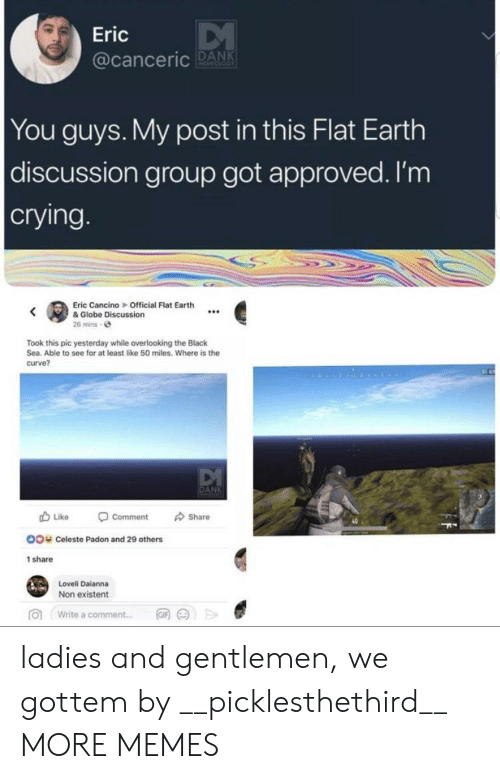 Crying, Curving, and Dank: Eric  @canceric PAN  You guys. My post in this Flat Earth  discussion group got approved. I'm  crying  Eric Cancino Official Flat Earth  & Globe Discussion  26 mins o  Took this pic yesterday while overlooking the Black  Sea. Able to see for at least like 50 miles. Where is the  curve?  Like  Comment  Share  40  OO  Celeste Padon and 29 others  1 share  Loveli Daianna  Non existent  向  Write a comment  岡网>> ladies and gentlemen, we gottem by __picklesthethird__ MORE MEMES