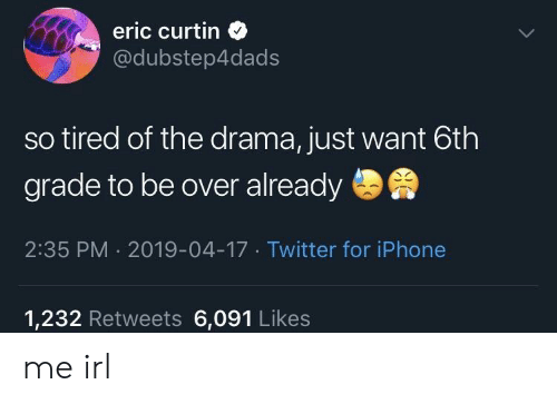 Iphone, Twitter, and Irl: eric curtin  @dubstep4dads  so tired of the drama, just want 6th  grade to be over already  2:35 PM 2019-04-17 Twitter for iPhone  1,232 Retweets 6,091 Likes me irl