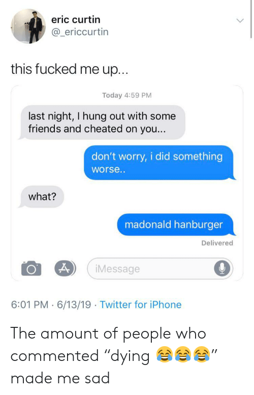 """Friends, Iphone, and Twitter: eric curtin  @_ericcurtin  this fucked me up...  Today 4:59 PM  last night, I hung out with some  friends and cheated on you...  don't worry, i did something  worse.  what?  madonald hanburger  Delivered  iMessage  6:01 PM 6/13/19 Twitter for iPhone The amount of people who commented """"dying 😂😂😂"""" made me sad"""
