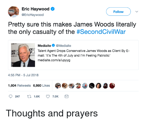 Politics, 4th of July, and Mail: Eric Haywood  @EricHaywood  Follow  Pretty sure this makes James Woods literally  the only casualty of the #SecondCivilWar  Mediaite@Mediaite  Talent Agent Drops Conservative James Woods as Client By E-  INY  mail: 'It's The 4th of July and I'm Feeling Patriotic'  mediaite.com/a/upyyg  HEE  4:55 PM-5 Jul 2018  1,604 Retweets 6,980 Likes审關  247  1.6K  7.0K