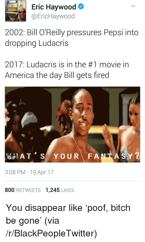 America, Bitch, and Blackpeopletwitter: Eric Haywood  @EricHaywood  RICHARD  2002: Bill O Reilly pressures Pepsi into  dropping Ludacris  2017: Ludacris is in the #1 movie in  America the day Bill gets fired  ATS YOUR FANTASY?  GIF  3:08 PM 19 Apr 17  800 RETWEETS 1,245 LIKES <p>You disappear like 'poof, bitch be gone' (via /r/BlackPeopleTwitter)</p>
