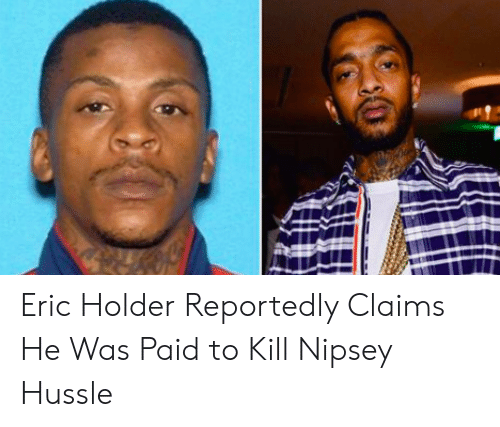 Eric Holder Reportedly Claims He Was Paid to Kill Nipsey Hussle