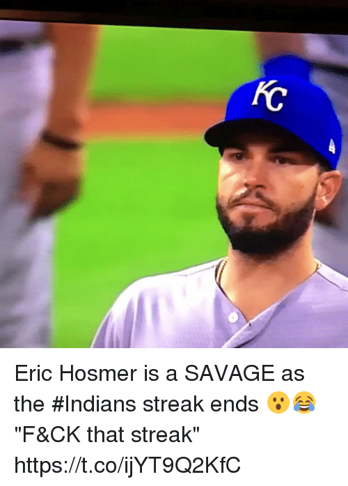 """Memes, Savage, and 🤖: Eric Hosmer is a SAVAGE as the #Indians streak ends 😮😂  """"F&CK that streak"""" https://t.co/ijYT9Q2KfC"""