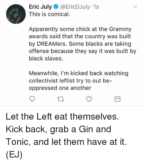 Apparently, Grammy Awards, and Memes: Eric July@EricDJuly 1s  This is comical.  Apparently some chick at the Grammy  awards said that the country was built  by DREAMers. Some blacks are taking  offense because they say it was built by  black slaves.  Meanwhile, I'm kicked back watching  collectivist leftist try to out be-  oppressed one another Let the Left eat themselves.   Kick back, grab a Gin and Tonic, and let them have at it.   (EJ)
