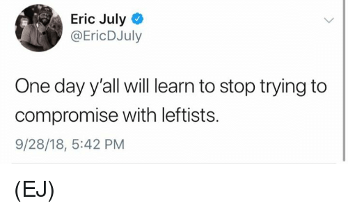Memes, 🤖, and One: Eric July  @EricDJuly  One day y'all will learn to stop trying to  compromise with leftists.  9/28/18, 5:42 PM (EJ)