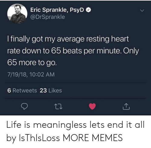 Dank, Life, and Memes: Eric Sprankle, PsyD  @DrSprankle  I finally got my average resting heart  rate down to 65 beats per minute. Only  65 more to go.  7/19/18, 10:02 AM  6 Retweets 23 Likes Life is meaningless lets end it all by lsThlsLoss MORE MEMES