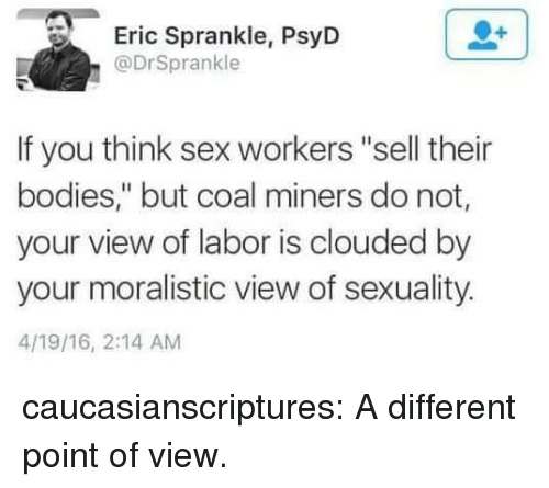 "Bodies , Sex, and Tumblr: Eric Sprankle, PsyD  @DrSprankle  If you think sex workers ""sell their  bodies,"" but coal miners do not,  your view of labor is clouded by  your moralistic view of sexuality.  4/19/16, 2:14 AM caucasianscriptures: A different point of view."