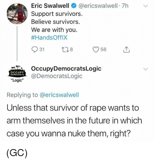 "Future, Logic, and Memes: Eric Swalwell @ericswalwell 7hv  Support survivors.  Believe survivors.  We are with you.  #HandsOffIX  31  OccupyDemocratsLogic  @DemocratsLogic  OCCUPY  DEMOCRATS  ""Logic""  Replying to @ericswalwell  Unless that survivor of rape wants to  arm themselves in the future in which  case you wanna nuke them, right? (GC)"