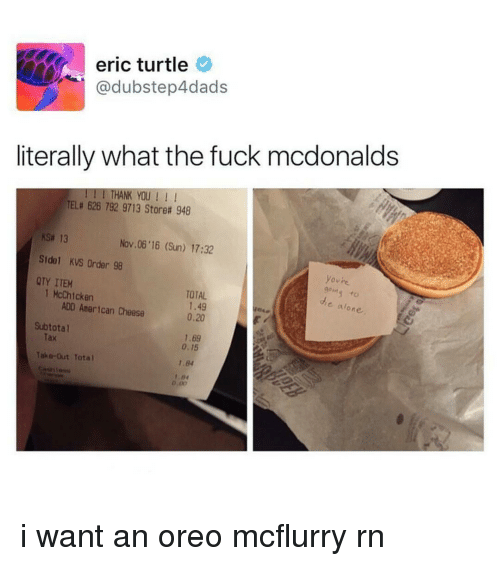 Memes, American Cheese, and 🤖: eric turtle  dubstep4dads  literally what the fuck mcdonalds  I THANK YOU  TELa 626 792 9713 Storea 948  ksa 13  Nov 06 16 (Sun) 17:32  Side KVS Order 98  ovre  QTY ITEM  1 McChicken  TOTAL  ADD American Cheese  1.49  alone.  0,20  Subtotal  1.6g  0.15  Take-Out Total  1.84  D.00 i want an oreo mcflurry rn