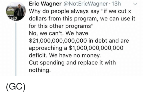"""Memes, Money, and 🤖: Eric Wagner @NotEricWagner 13h  Why do people always say """"if we cut x  dollars from this program, we can use it  for this other programs""""  No, we can't. We have  $21,000,000,000,000 in debt and are  approaching a $1,000,000,000,000  deficit. We have no money.  Cut spending and replace it with  nothing. (GC)"""