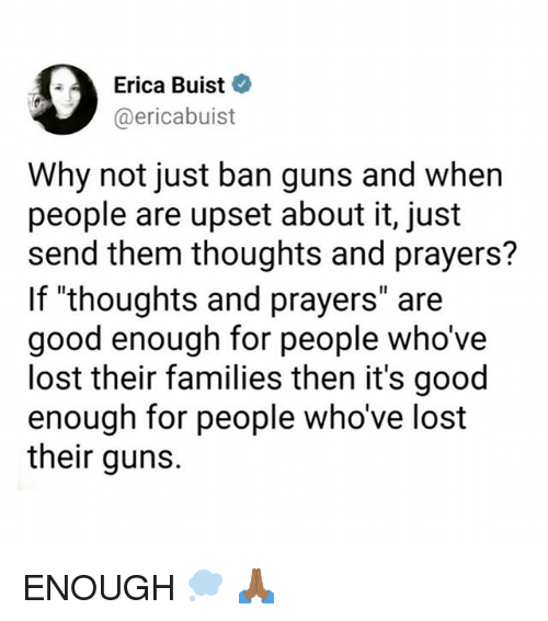 "Guns, Memes, and Lost: Erica Buist  @ericabuist  Why not just ban guns and when  people are upset about it, just  send them thoughts and prayers?  If ""thoughts and prayers"" are  good enough for people who've  lost their families then it's good  enough  their guns.  for people who've lost ENOUGH 💭 🙏🏾"